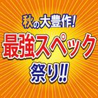 秋の大豊作!最強スペック祭り 開催!! 10/15(土)~11/6(日)迄
