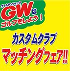 GWはゴルフをしよう!カスタムクラブ マッチングフェア!! 4/29(土)~5/7(日)迄